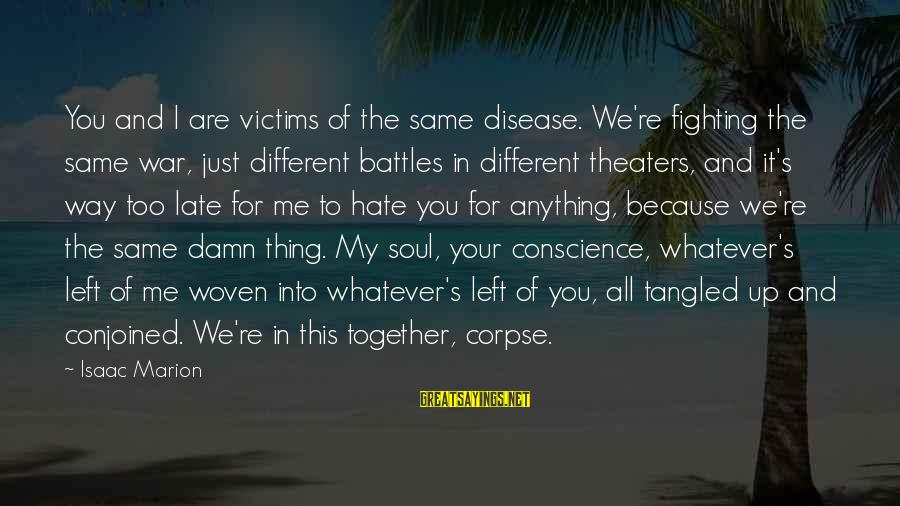 Fighting Your Battles Sayings By Isaac Marion: You and I are victims of the same disease. We're fighting the same war, just