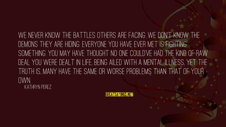 Fighting Your Battles Sayings By Kathryn Perez: We never know the battles others are facing. We don't know the demons they are