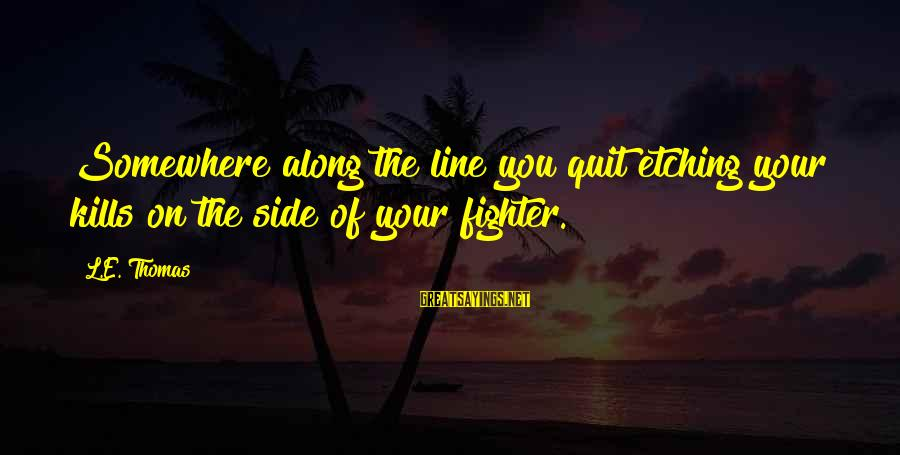Fighting Your Battles Sayings By L.E. Thomas: Somewhere along the line you quit etching your kills on the side of your fighter.