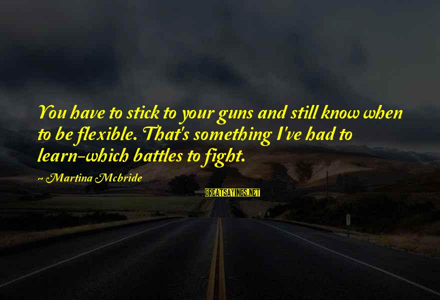 Fighting Your Battles Sayings By Martina Mcbride: You have to stick to your guns and still know when to be flexible. That's