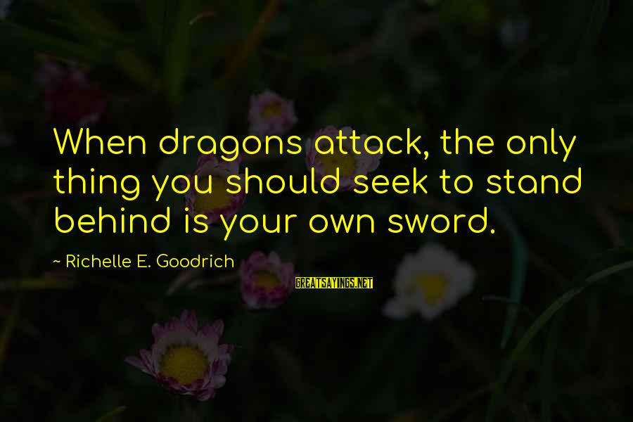 Fighting Your Battles Sayings By Richelle E. Goodrich: When dragons attack, the only thing you should seek to stand behind is your own