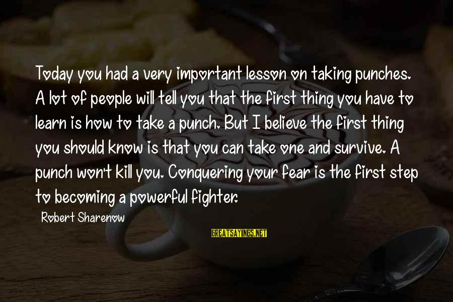 Fighting Your Battles Sayings By Robert Sharenow: Today you had a very important lesson on taking punches. A lot of people will