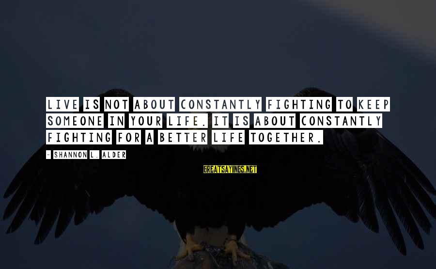 Fighting Your Battles Sayings By Shannon L. Alder: Live is not about constantly fighting to keep someone in your life. It is about