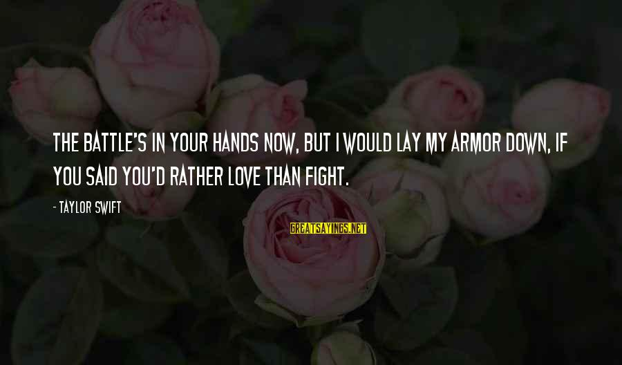 Fighting Your Battles Sayings By Taylor Swift: The battle's in your hands now, but I would lay my armor down, if you