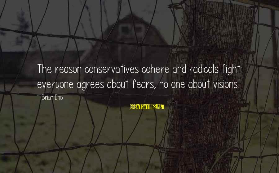 Fighting Your Fears Sayings By Brian Eno: The reason conservatives cohere and radicals fight: everyone agrees about fears, no one about visions.
