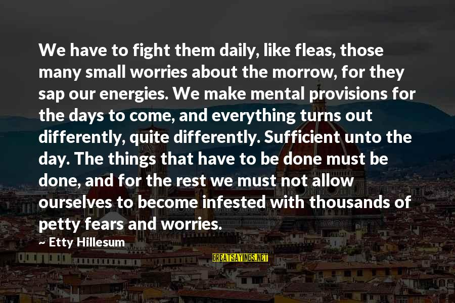 Fighting Your Fears Sayings By Etty Hillesum: We have to fight them daily, like fleas, those many small worries about the morrow,