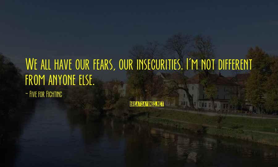 Fighting Your Fears Sayings By Five For Fighting: We all have our fears, our insecurities. I'm not different from anyone else.