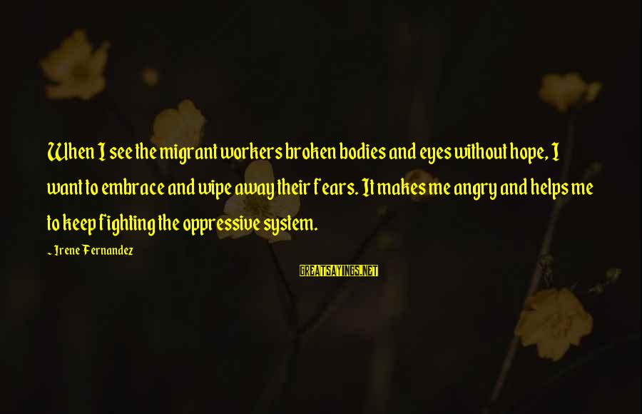 Fighting Your Fears Sayings By Irene Fernandez: When I see the migrant workers broken bodies and eyes without hope, I want to