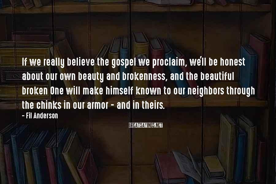 Fil Anderson Sayings: If we really believe the gospel we proclaim, we'll be honest about our own beauty