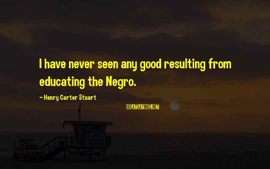 Filhos Da Droga Sayings By Henry Carter Stuart: I have never seen any good resulting from educating the Negro.