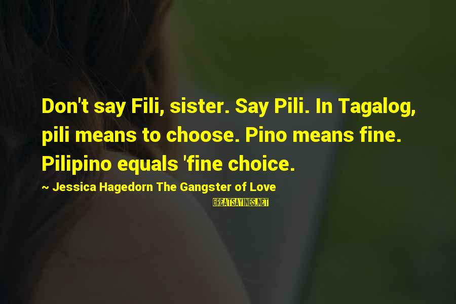 Filipino Nationality Sayings By Jessica Hagedorn The Gangster Of Love: Don't say Fili, sister. Say Pili. In Tagalog, pili means to choose. Pino means fine.