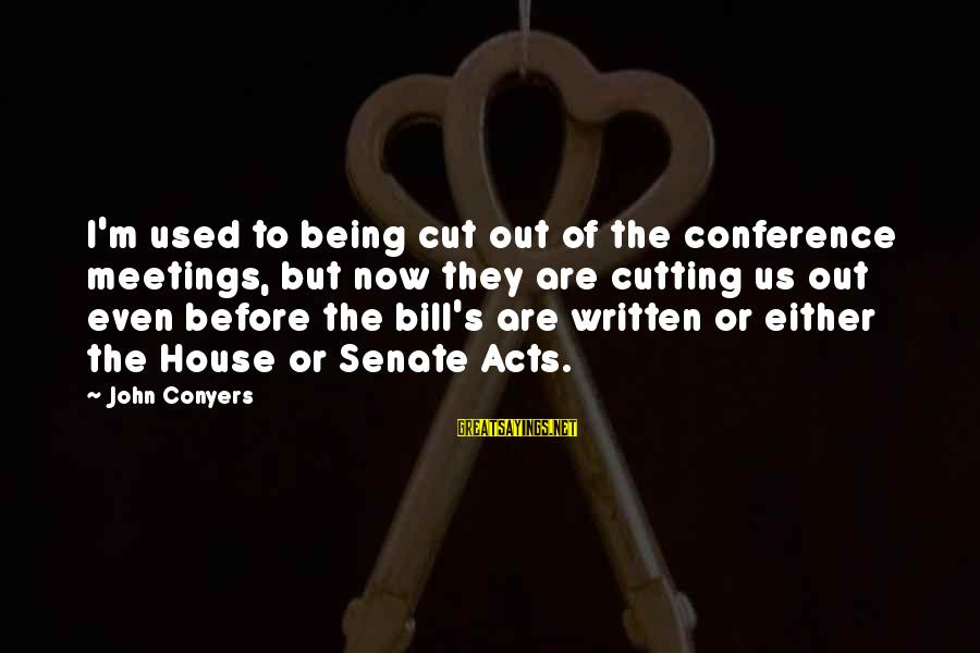 Filipino Nationality Sayings By John Conyers: I'm used to being cut out of the conference meetings, but now they are cutting