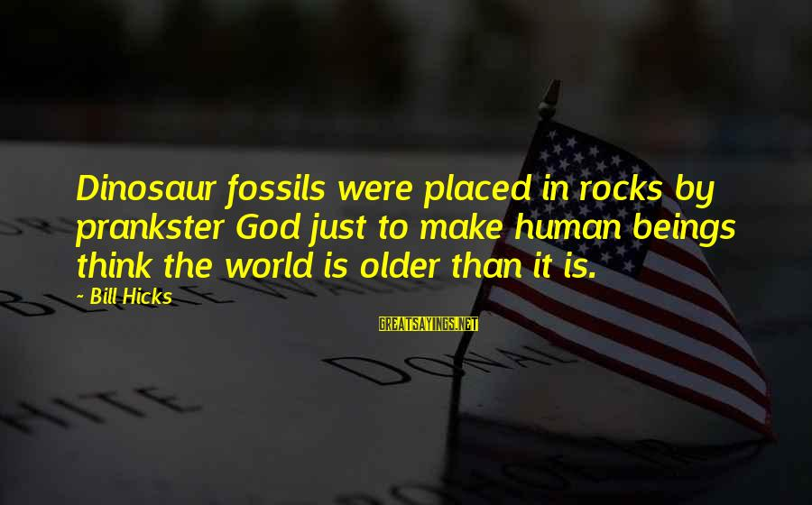 Fille Sayings By Bill Hicks: Dinosaur fossils were placed in rocks by prankster God just to make human beings think