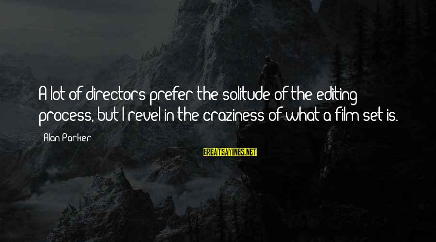 Film Set Sayings By Alan Parker: A lot of directors prefer the solitude of the editing process, but I revel in