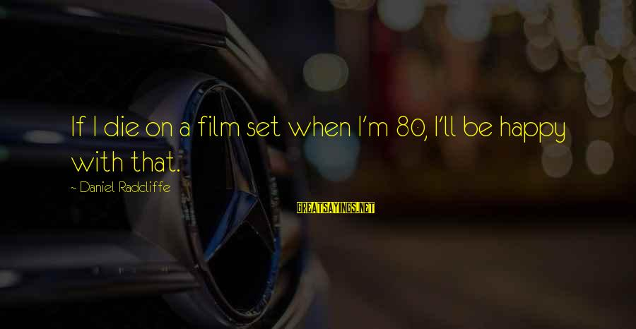 Film Set Sayings By Daniel Radcliffe: If I die on a film set when I'm 80, I'll be happy with that.