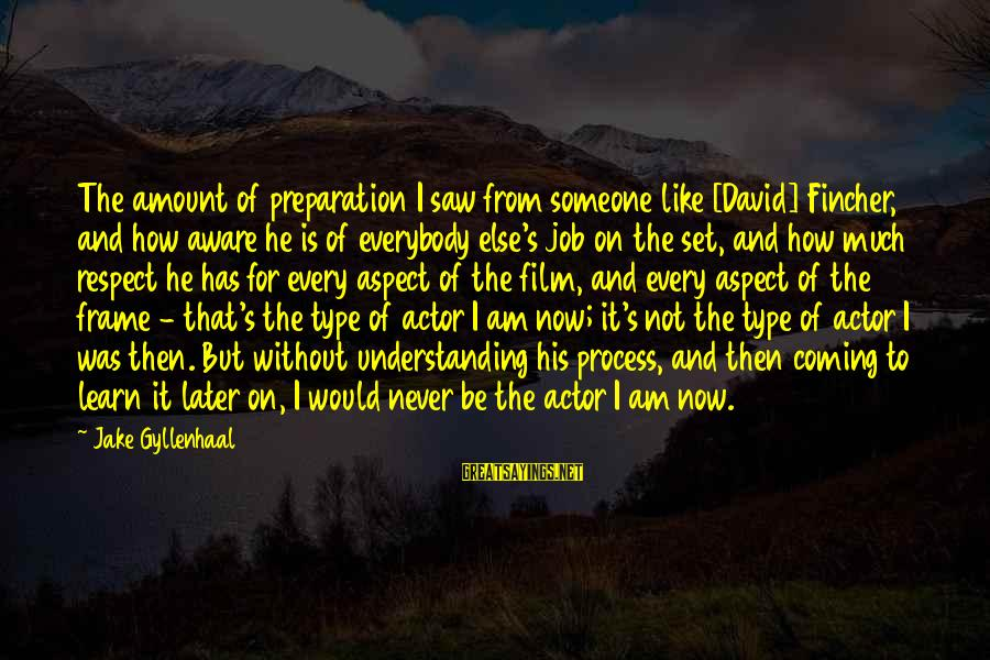 Film Set Sayings By Jake Gyllenhaal: The amount of preparation I saw from someone like [David] Fincher, and how aware he