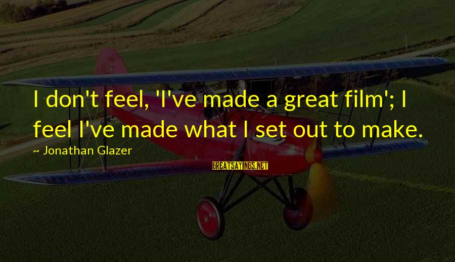 Film Set Sayings By Jonathan Glazer: I don't feel, 'I've made a great film'; I feel I've made what I set
