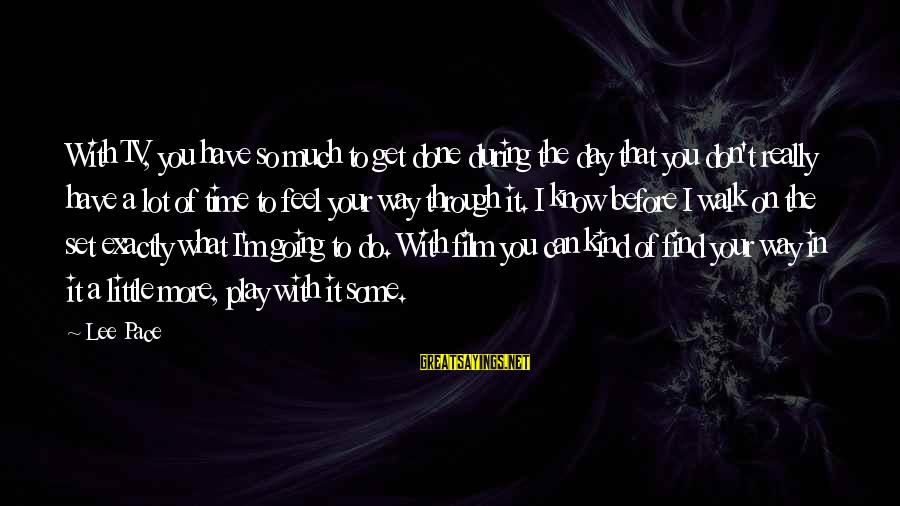 Film Set Sayings By Lee Pace: With TV, you have so much to get done during the day that you don't