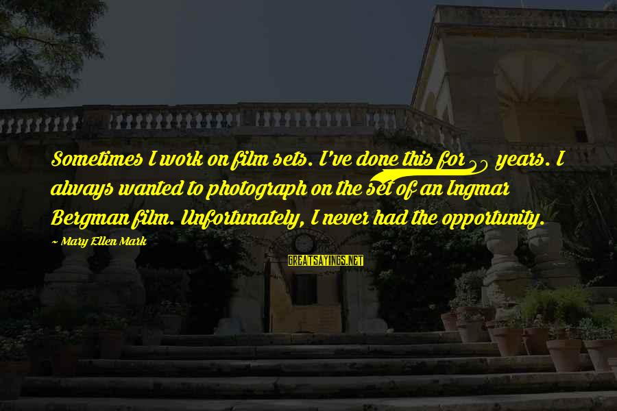 Film Set Sayings By Mary Ellen Mark: Sometimes I work on film sets. I've done this for 40 years. I always wanted