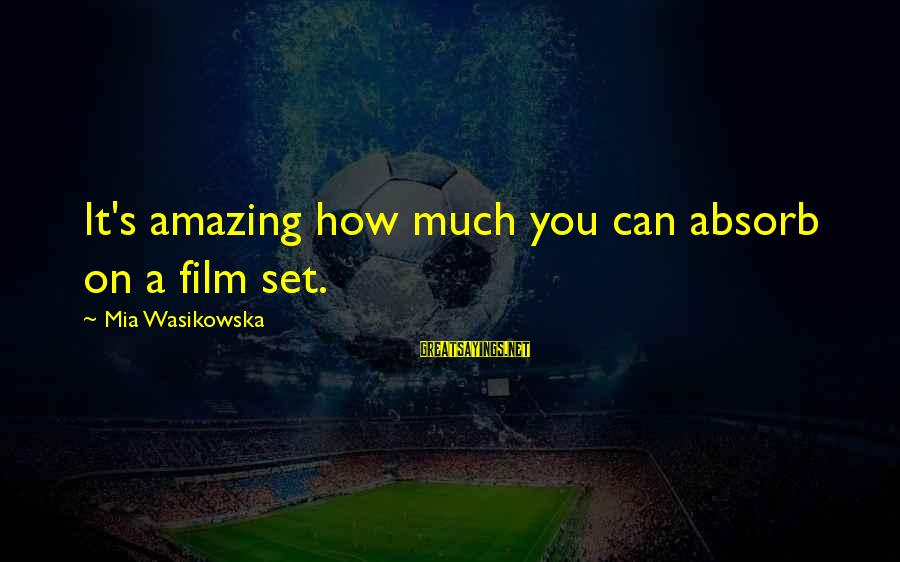 Film Set Sayings By Mia Wasikowska: It's amazing how much you can absorb on a film set.