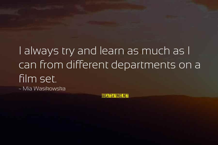 Film Set Sayings By Mia Wasikowska: I always try and learn as much as I can from different departments on a