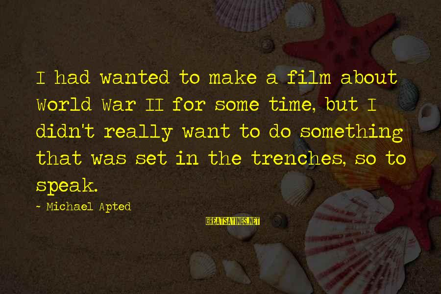 Film Set Sayings By Michael Apted: I had wanted to make a film about World War II for some time, but
