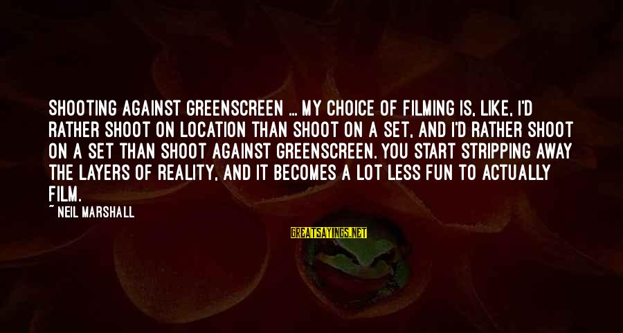 Film Set Sayings By Neil Marshall: Shooting against greenscreen ... my choice of filming is, like, I'd rather shoot on location