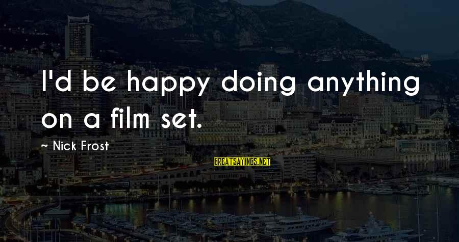 Film Set Sayings By Nick Frost: I'd be happy doing anything on a film set.
