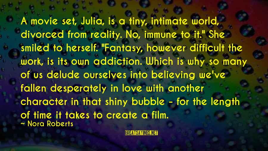 Film Set Sayings By Nora Roberts: A movie set, Julia, is a tiny, intimate world, divorced from reality. No, immune to
