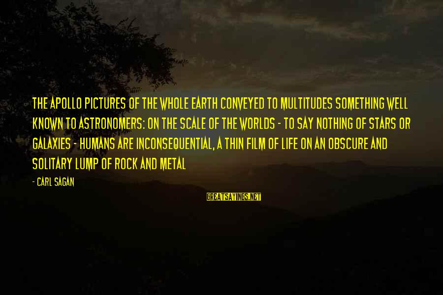 Film Stars Sayings By Carl Sagan: The Apollo pictures of the whole Earth conveyed to multitudes something well known to astronomers: