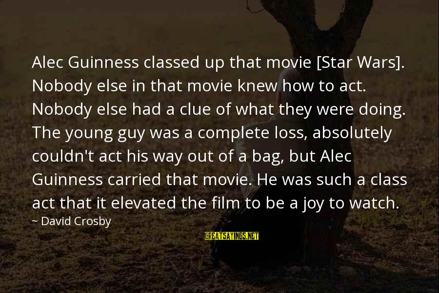 Film Stars Sayings By David Crosby: Alec Guinness classed up that movie [Star Wars]. Nobody else in that movie knew how