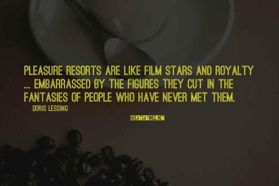 Film Stars Sayings By Doris Lessing: Pleasure resorts are like film stars and royalty ... embarrassed by the figures they cut