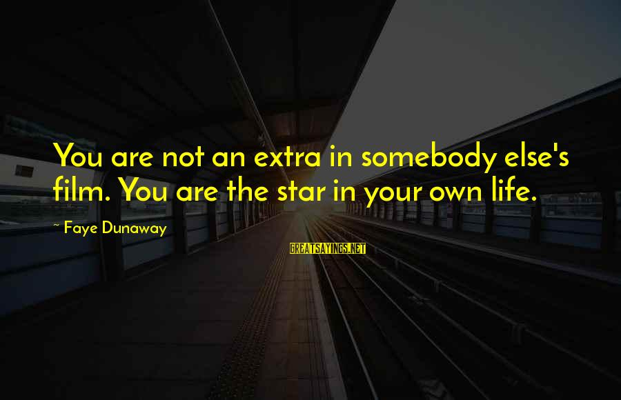 Film Stars Sayings By Faye Dunaway: You are not an extra in somebody else's film. You are the star in your