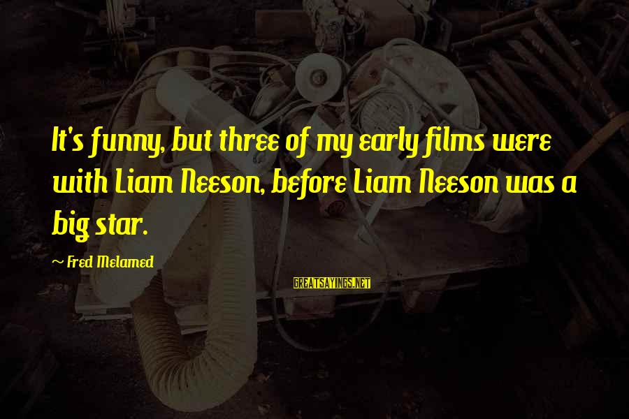 Film Stars Sayings By Fred Melamed: It's funny, but three of my early films were with Liam Neeson, before Liam Neeson