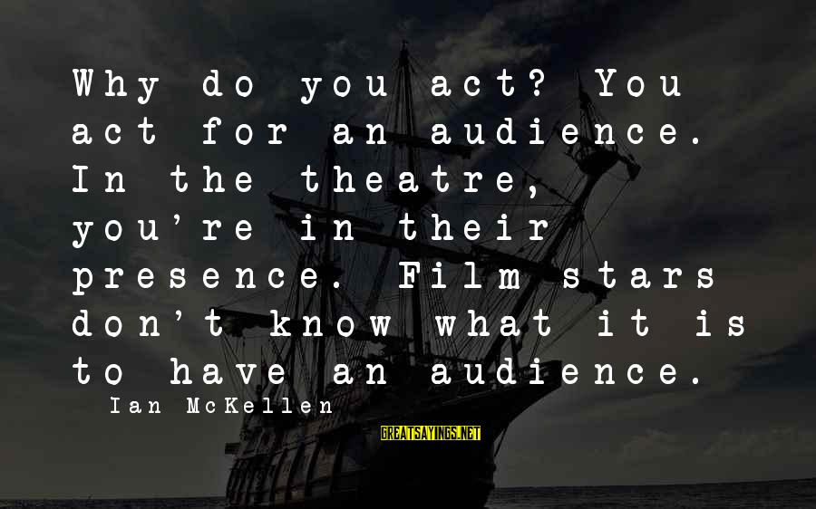 Film Stars Sayings By Ian McKellen: Why do you act? You act for an audience. In the theatre, you're in their