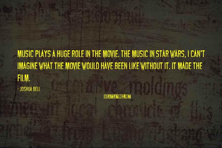 Film Stars Sayings By Joshua Bell: Music plays a huge role in the movie. The music in Star Wars, I can't