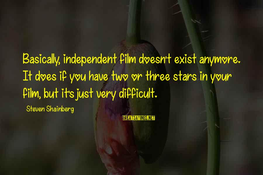 Film Stars Sayings By Steven Shainberg: Basically, independent film doesn't exist anymore. It does if you have two or three stars