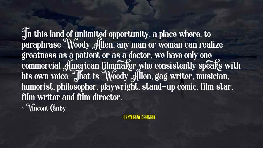 Film Stars Sayings By Vincent Canby: In this land of unlimited opportunity, a place where, to paraphrase Woody Allen, any man