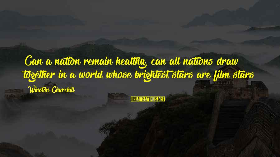 Film Stars Sayings By Winston Churchill: Can a nation remain healthy, can all nations draw together in a world whose brightest