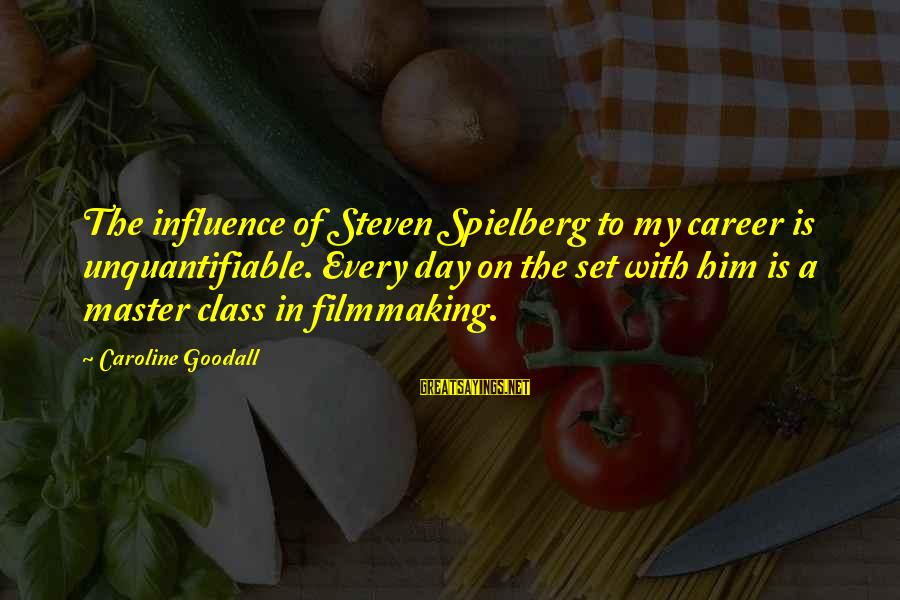 Filmmaking Spielberg Sayings By Caroline Goodall: The influence of Steven Spielberg to my career is unquantifiable. Every day on the set