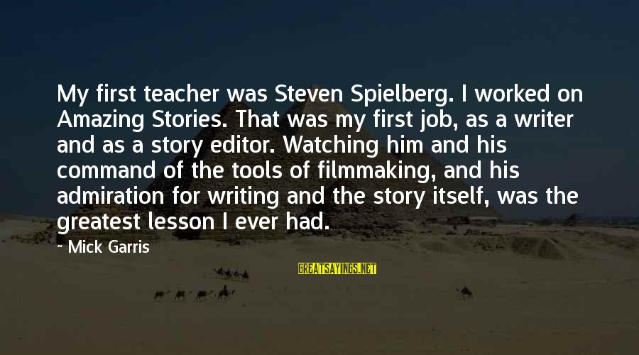 Filmmaking Spielberg Sayings By Mick Garris: My first teacher was Steven Spielberg. I worked on Amazing Stories. That was my first