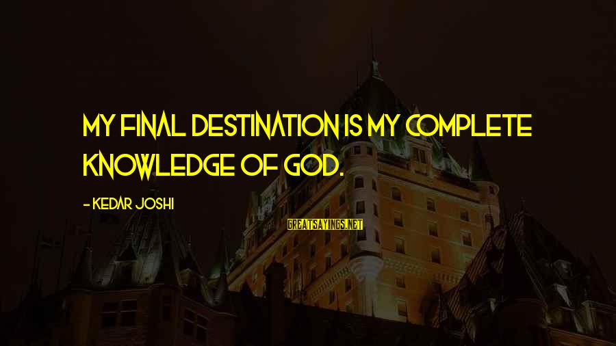 Final Destination 5 Sayings By Kedar Joshi: My final destination is my complete knowledge of God.