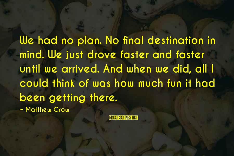 Final Destination 5 Sayings By Matthew Crow: We had no plan. No final destination in mind. We just drove faster and faster
