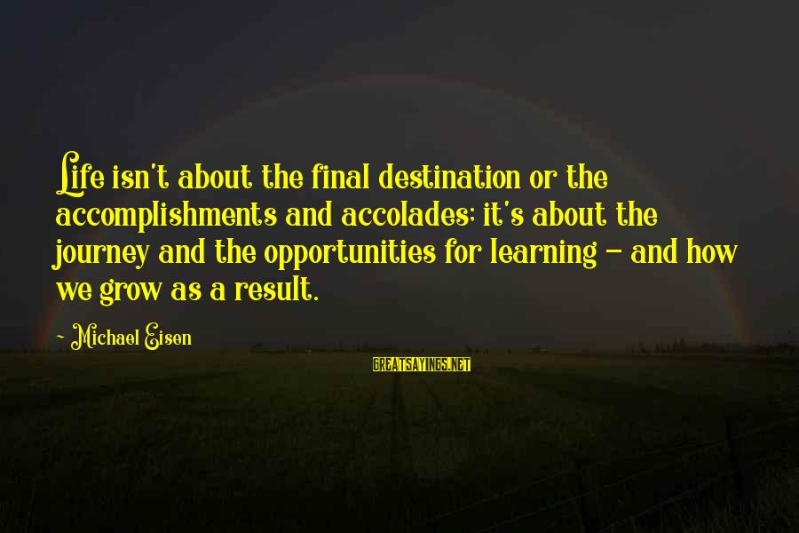 Final Destination 5 Sayings By Michael Eisen: Life isn't about the final destination or the accomplishments and accolades; it's about the journey