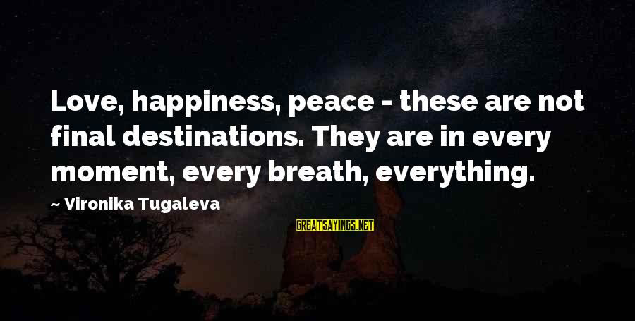 Final Destination 5 Sayings By Vironika Tugaleva: Love, happiness, peace - these are not final destinations. They are in every moment, every