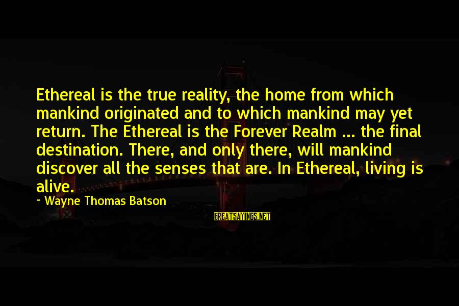 Final Destination 5 Sayings By Wayne Thomas Batson: Ethereal is the true reality, the home from which mankind originated and to which mankind