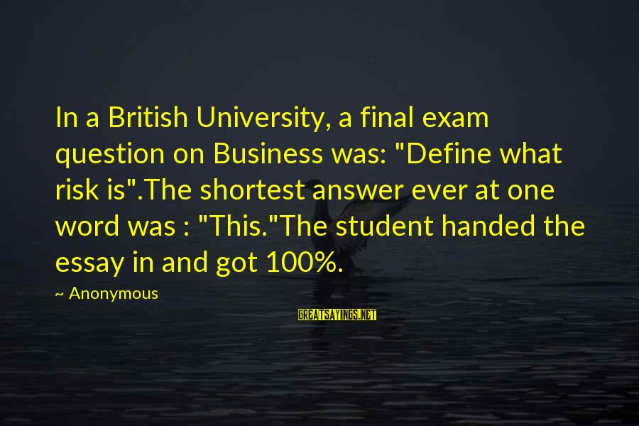 """Final Exam Sayings By Anonymous: In a British University, a final exam question on Business was: """"Define what risk is"""".The"""