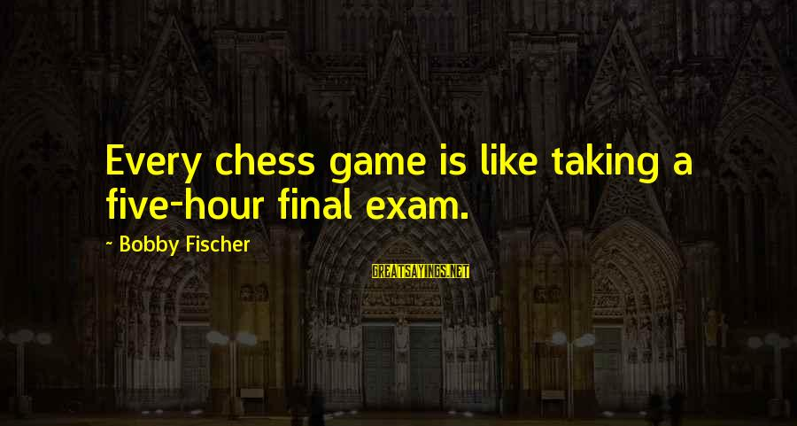Final Exam Sayings By Bobby Fischer: Every chess game is like taking a five-hour final exam.