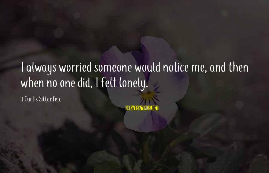 Final Exam Sayings By Curtis Sittenfeld: I always worried someone would notice me, and then when no one did, I felt