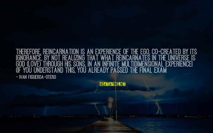 Final Exam Sayings By Ivan Figueroa-Otero: Therefore, reincarnation is an experience of the Ego, co-created by its ignorance, by not realizing